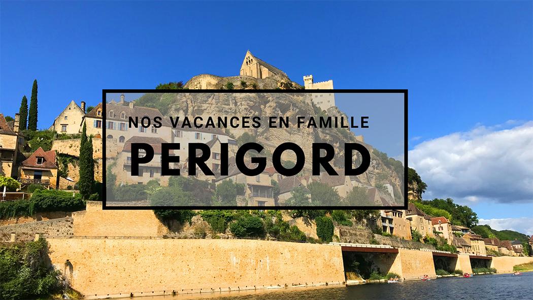 Nos Vacances En Famille Dans Le Perigord Noir Travel For You